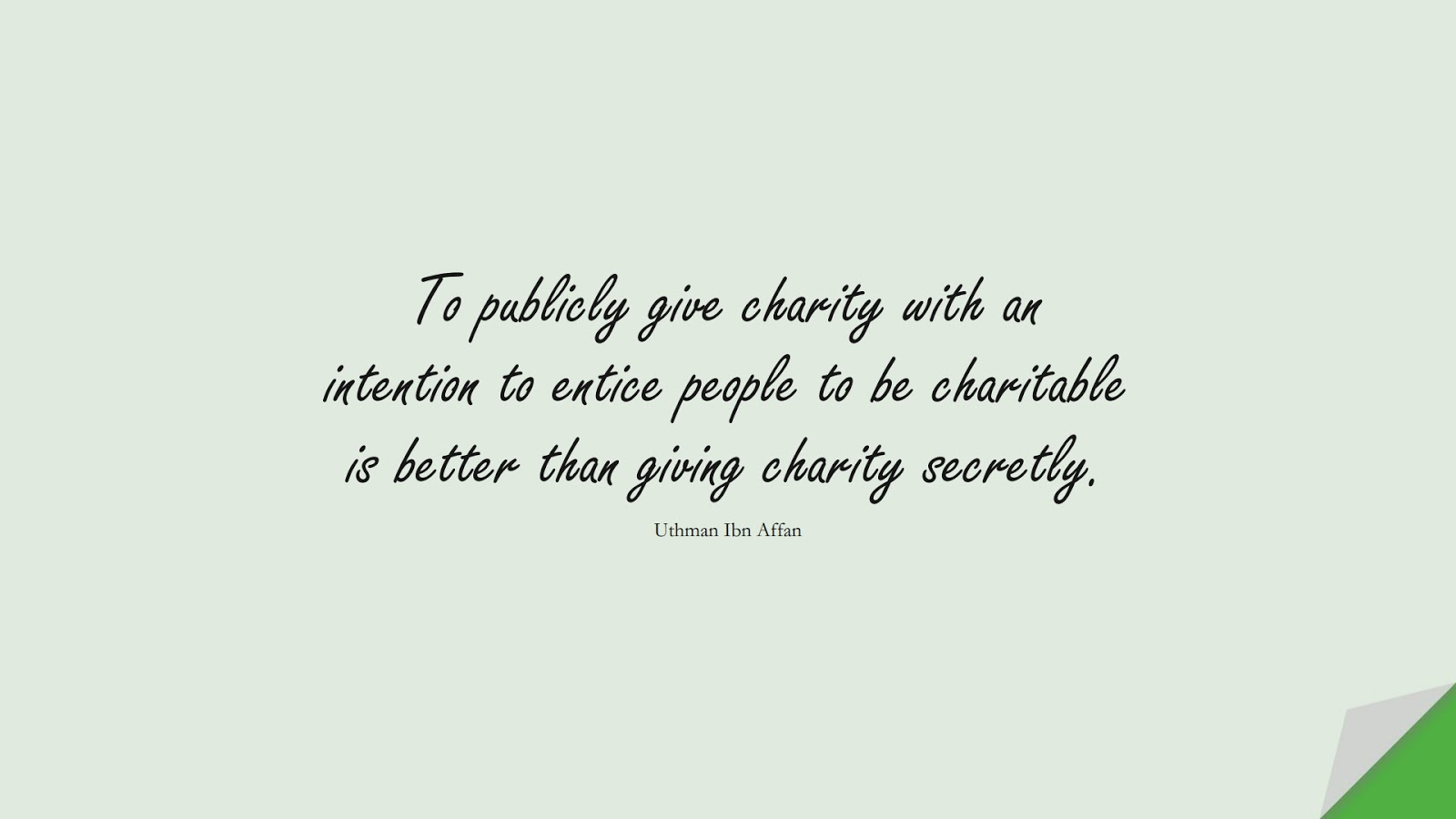 To publicly give charity with an intention to entice people to be charitable is better than giving charity secretly. (Uthman Ibn Affan);  #UthmanQuotes