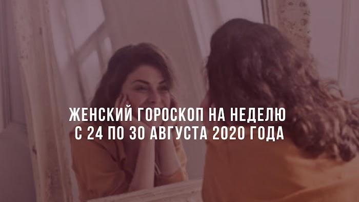 Женский гороскоп на неделю с 24 по 30 августа 2020 года