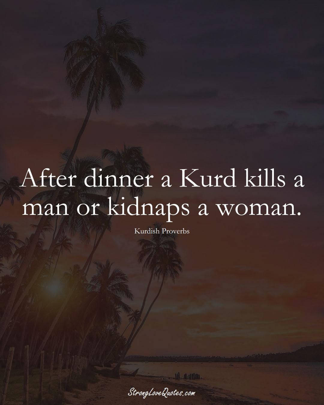 After dinner a Kurd kills a man or kidnaps a woman. (Kurdish Sayings);  #aVarietyofCulturesSayings