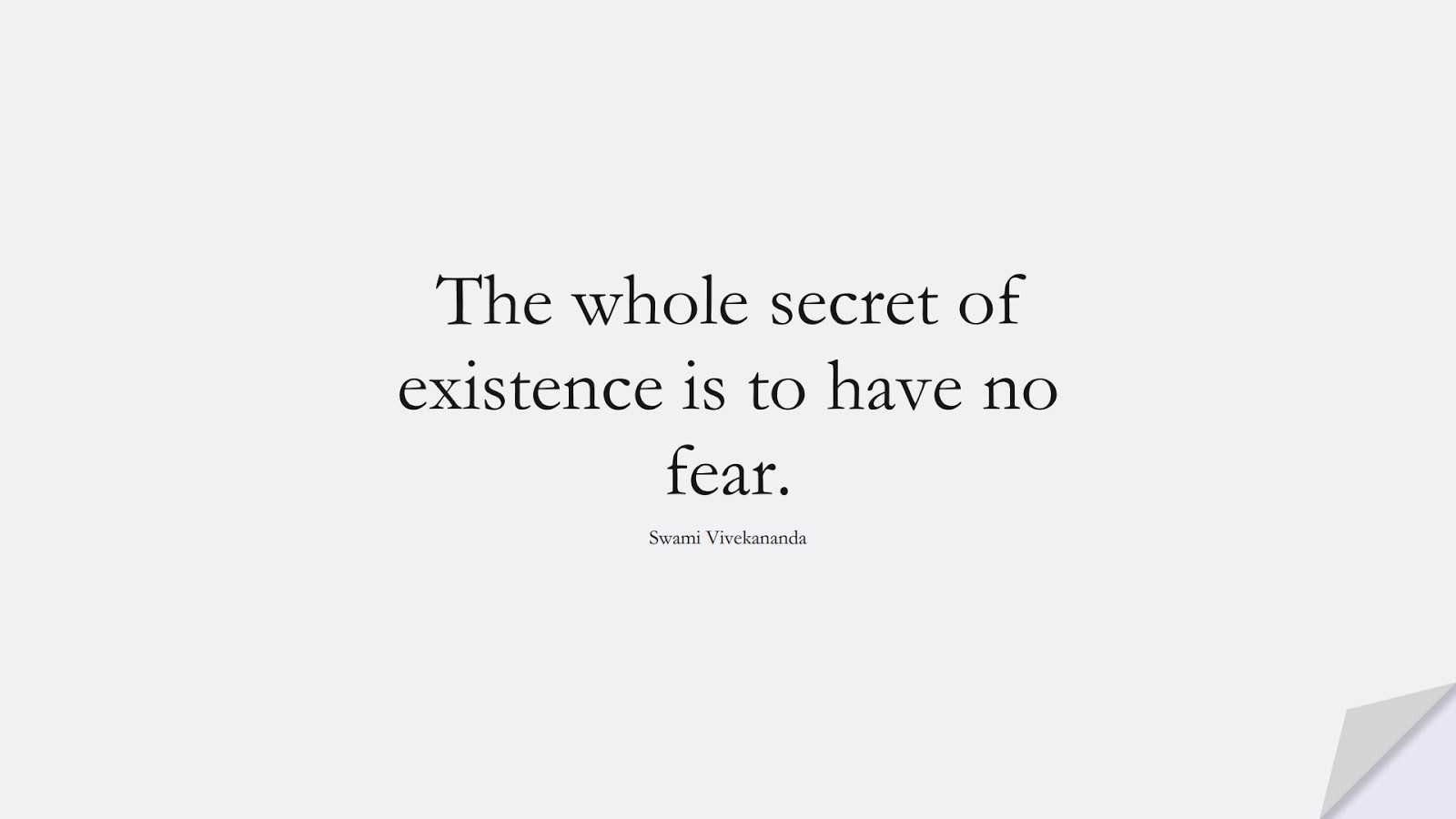 The whole secret of existence is to have no fear. (Swami Vivekananda);  #FearQuotes