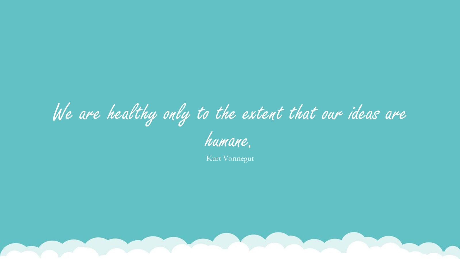 We are healthy only to the extent that our ideas are humane. (Kurt Vonnegut);  #HumanityQuotes