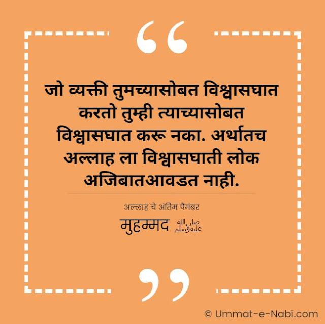 जो व्यक्ती तुमच्यासोबत विश्वासघात करतो तुम्ही त्याच्यासोबत विश्वासघात करू नका. अर्थातच अल्लाह ला विश्वासघाती लोक अजिबातआवडत नाही. [अल्लाह चे अंतिम पैगंबर मुहम्मद ﷺ] इस्लामिक कोट्स मराठी मधे | Islamic Quotes in Marathi by Ummat-e-Nabi.com