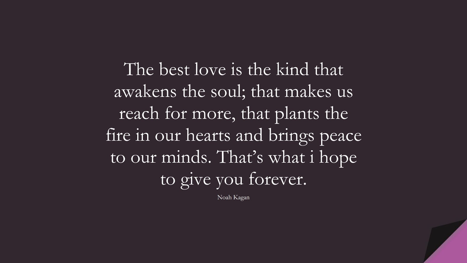 The best love is the kind that awakens the soul; that makes us reach for more, that plants the fire in our hearts and brings peace to our minds. That's what i hope to give you forever. (Noah Kagan);  #LoveQuotes