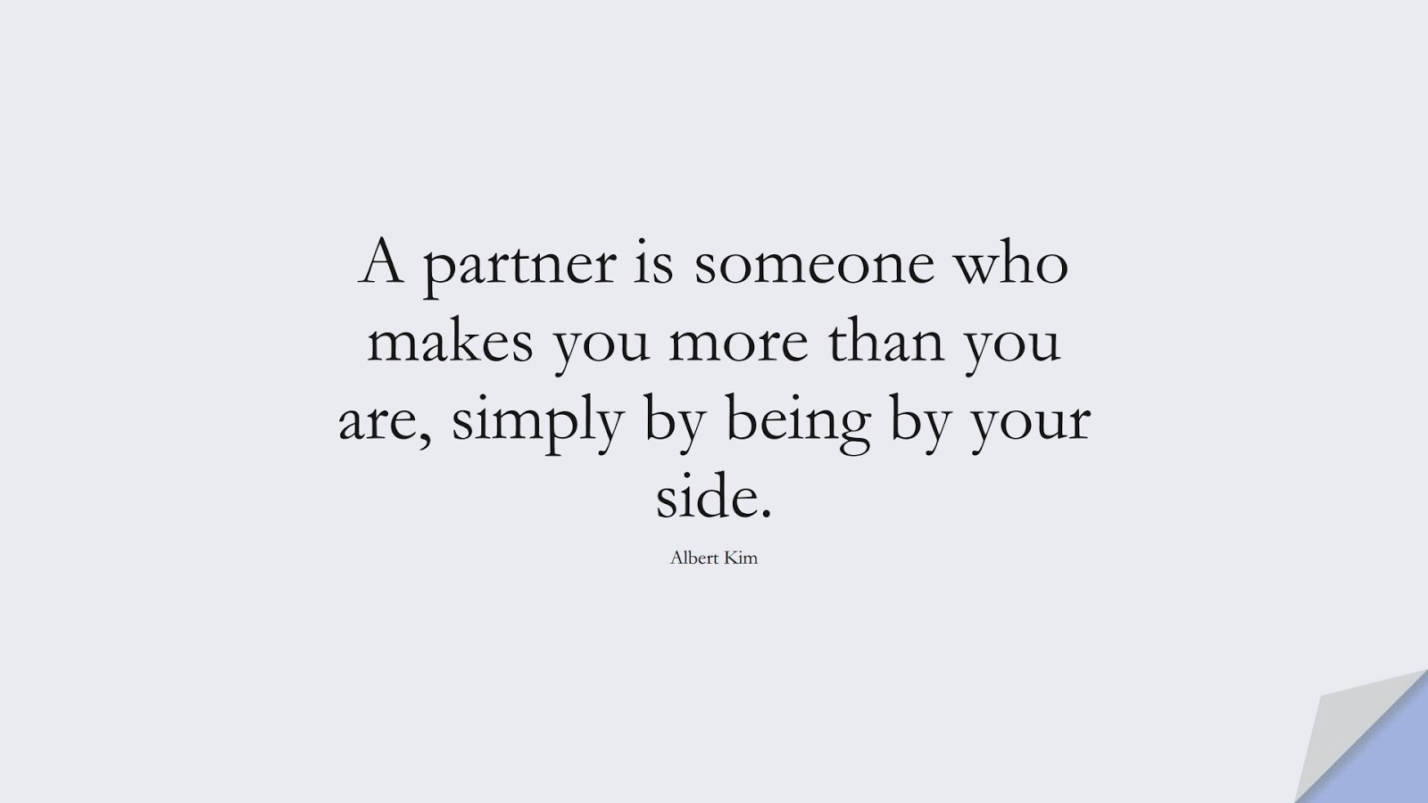 A partner is someone who makes you more than you are, simply by being by your side. (Albert Kim);  #RelationshipQuotes