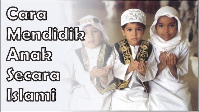 Praktekan Cara Mendidik Anak Secara Islami Ini Agar Kelak Menjadi Anak Sholeh dan Sholehah