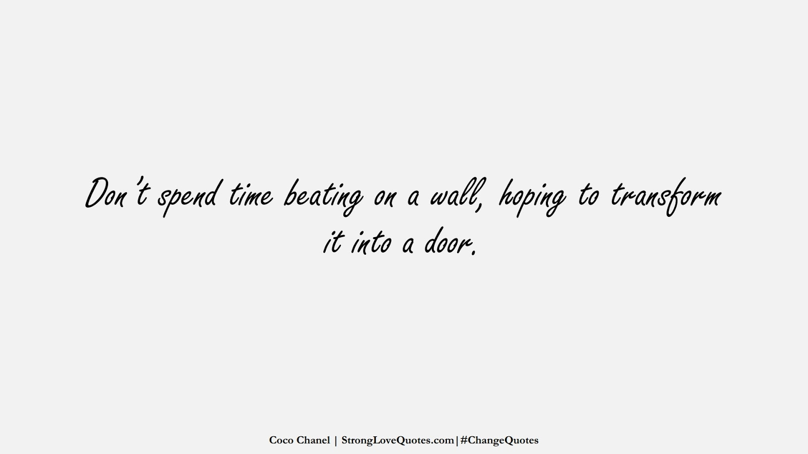 Don't spend time beating on a wall, hoping to transform it into a door. (Coco Chanel);  #ChangeQuotes