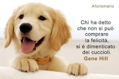 Chi ha detto che non si può comprare la felicità, si è dimenticato dei  cuccioli. (Gene Hill)