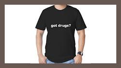 "Got your ""got drugs?"" shirt yet?!!!"