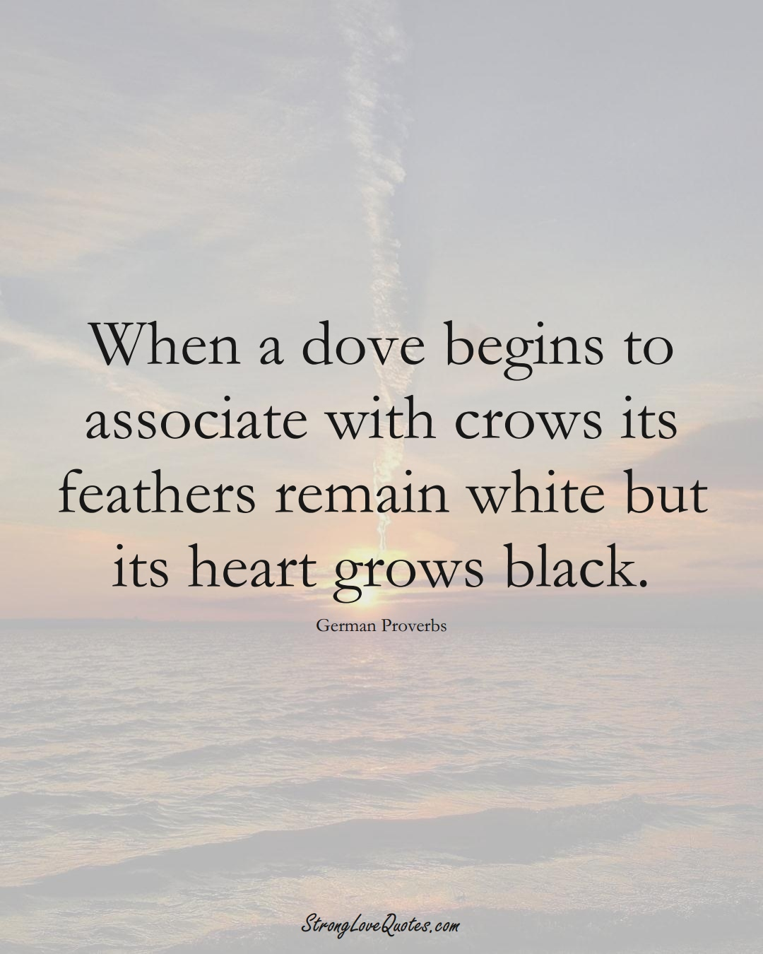 When a dove begins to associate with crows its feathers remain white but its heart grows black. (German Sayings);  #EuropeanSayings