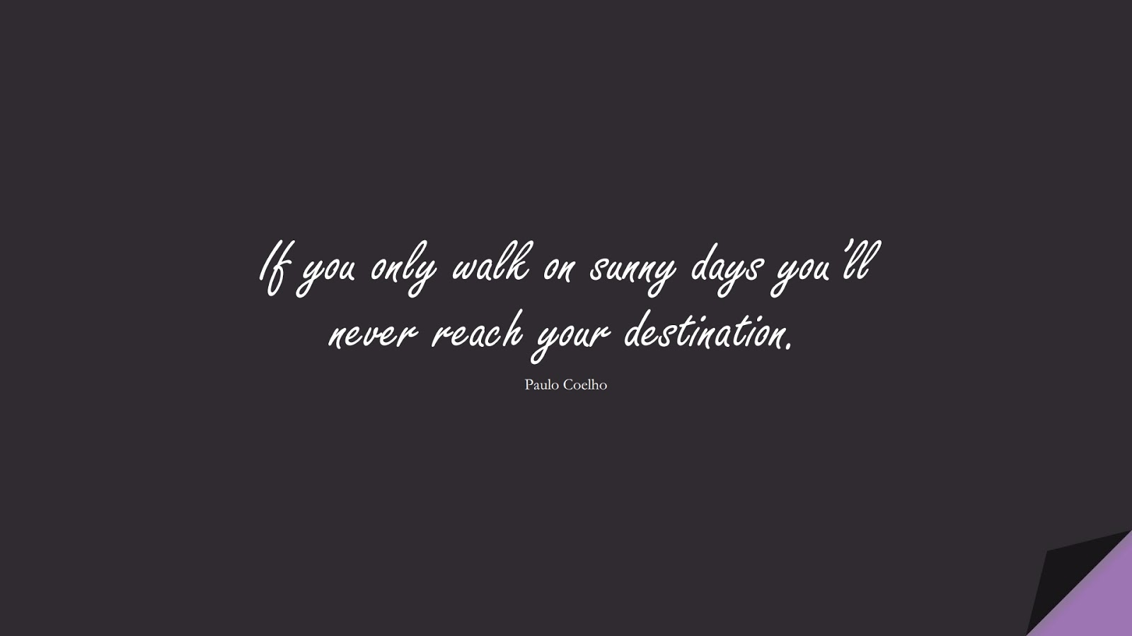 If you only walk on sunny days you'll never reach your destination. (Paulo Coelho);  #NeverGiveUpQuotes