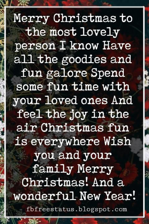 Merry Christmas Messages, Merry Christmas to the most lovely person I know Have all the goodies and fun galore Spend some fun time with your loved ones And feel the joy in the air Christmas fun is everywhere Wish you and your family Merry Christmas! And a wonderful New Year!