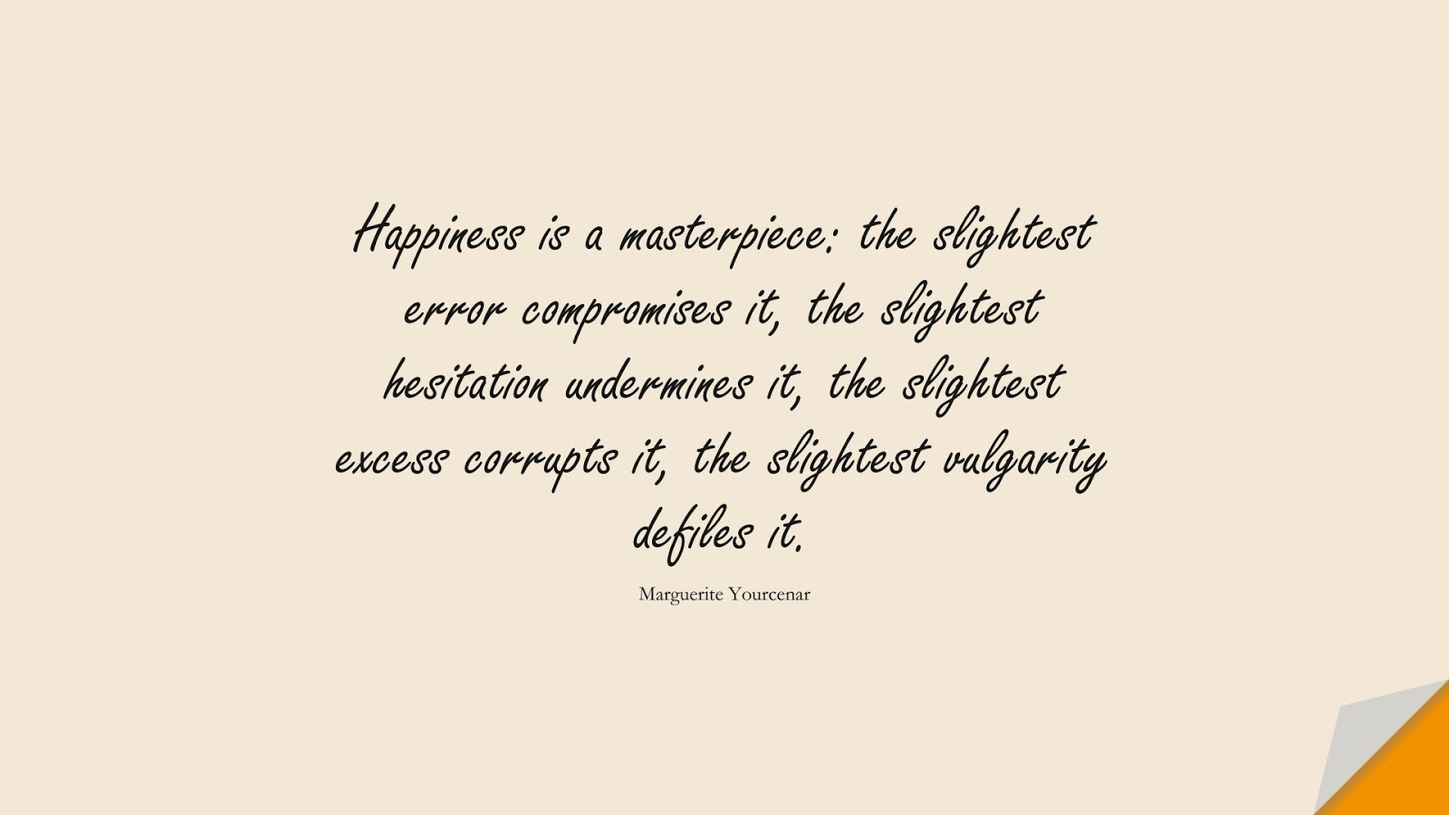 Happiness is a masterpiece: the slightest error compromises it, the slightest hesitation undermines it, the slightest excess corrupts it, the slightest vulgarity defiles it. (Marguerite Yourcenar);  #HappinessQuotes