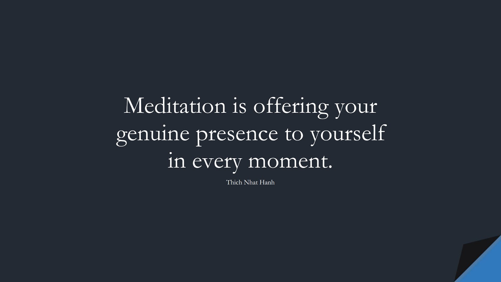 Meditation is offering your genuine presence to yourself in every moment. (Thich Nhat Hanh);  #LoveYourselfQuotes