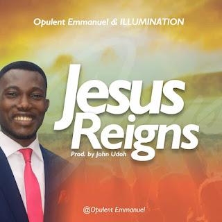 MUSIC: Opulent Emmanuel & ILLUMINATION - Jesus Reigns
