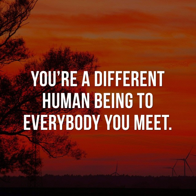 You're a different human being to everybody you meet. - Inspiring Photos