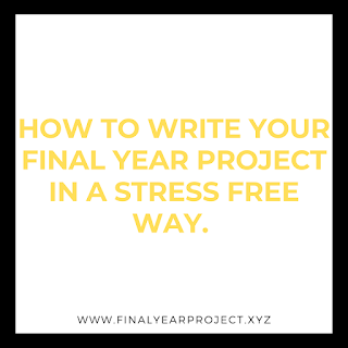 HOW TO WRITE YOUR FINAL YEAR PROJECT IN A STRESS FREE WAY.