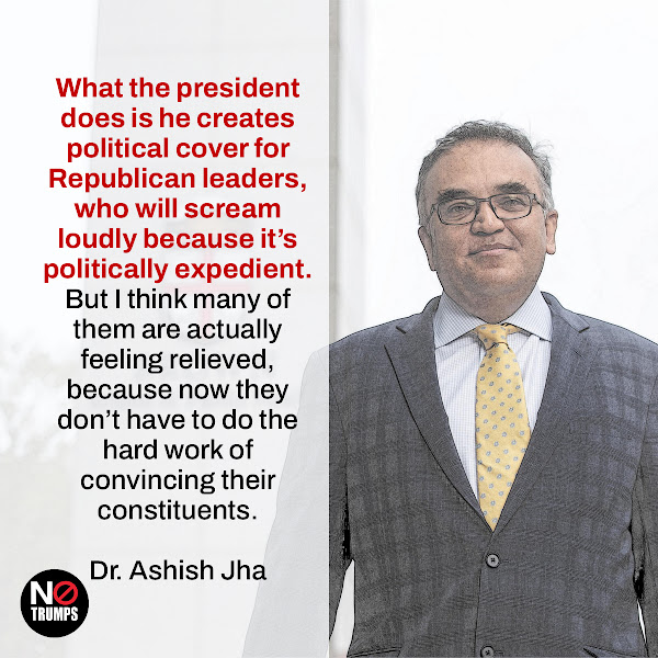 What the president does is he creates political cover for Republican leaders, who will scream loudly because it's politically expedient. But I think many of them are actually feeling relieved, because now they don't have to do the hard work of convincing their constituents. — Dr. Ashish Jha, dean of the Brown University School of Public Health