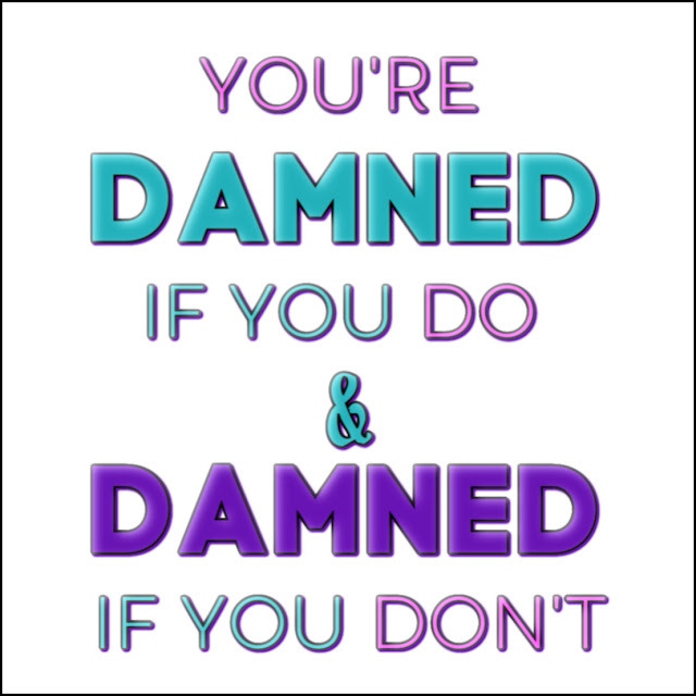 Damned if you do quote