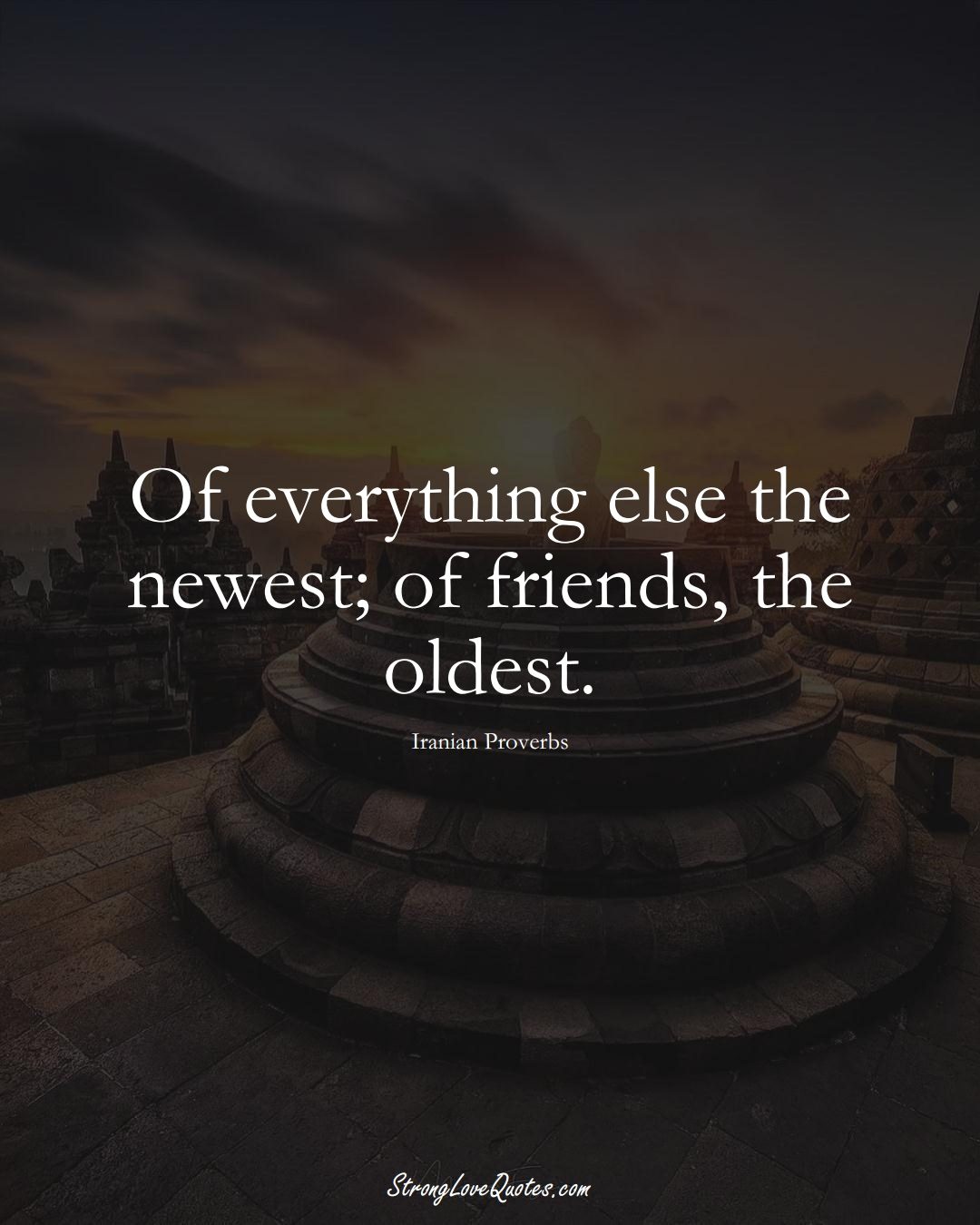 Of everything else the newest; of friends, the oldest. (Iranian Sayings);  #MiddleEasternSayings