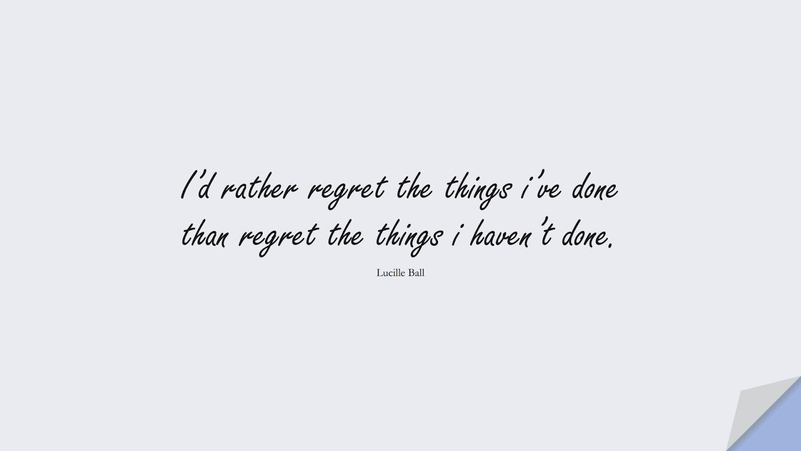 I'd rather regret the things i've done than regret the things i haven't done. (Lucille Ball);  #ChangeQuotes