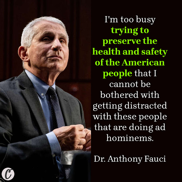 I'm too busy trying to preserve the health and safety of the American people that I cannot be bothered with getting distracted with these people that are doing ad hominems. — Dr. Anthony Fauci, the Biden administration's chief medical adviser