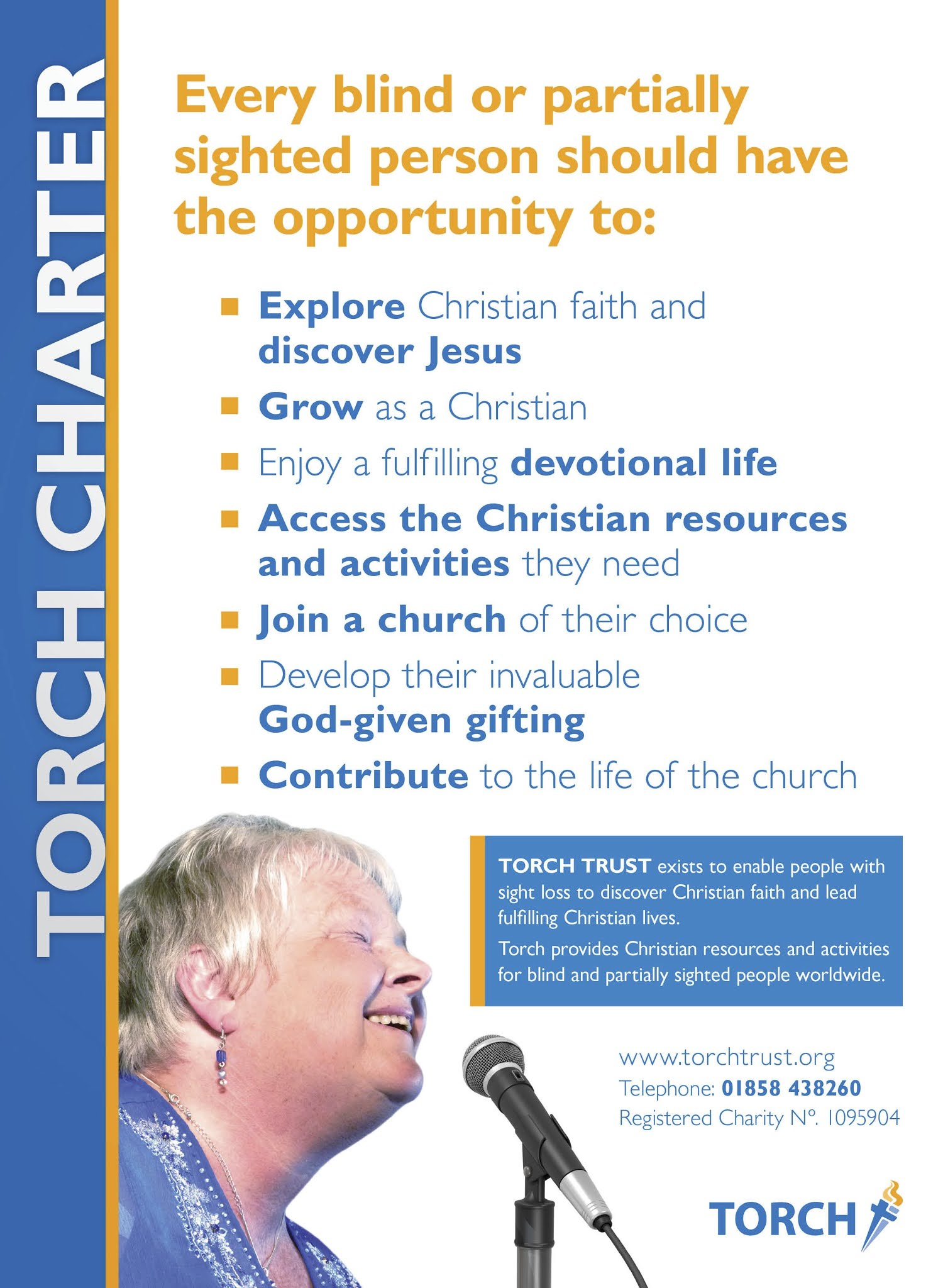 """Text reads: """"Every blind or partially sighted person should have the opportunity to: EXPLORE Christian faith and DISCOVER JESUS, GROW as a Christian, Enjoy a fulfilling DEVOTIONAL LIFE, ACCESS THE CHRISTIAN RESOURCES AND ACTIVITIES they need, JOIN A CHURCH of their choice, Develop their invaluable GOD-GIVEN GIFTING, CONTRIBUTE to thelife of the church.""""  TORCH TRUST exists to enable people with sight loss to discover Christian faith andlead fulfilling Christian Lives. Torch provides Christian resources and activities for blind and partially sighted people worldwide.  www.torchtrust.org. Telephone: 01858 438260. Registered Charity No: 1095904."""