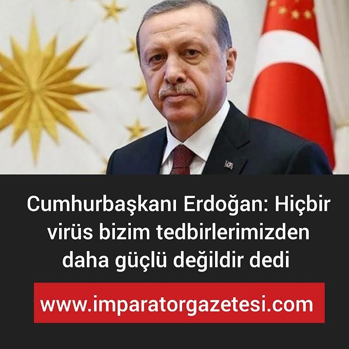 Erdoğan Hiçbir virüs bizim tedbirlerimizden  güçlü değildir