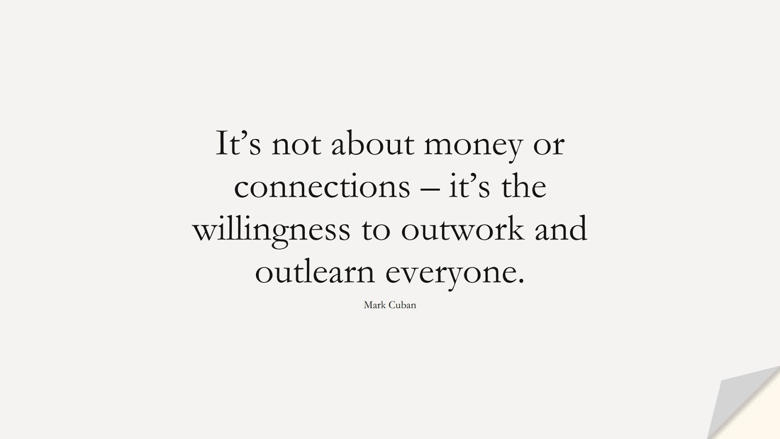 It's not about money or connections – it's the willingness to outwork and outlearn everyone. (Mark Cuban);  #HardWorkQuotes