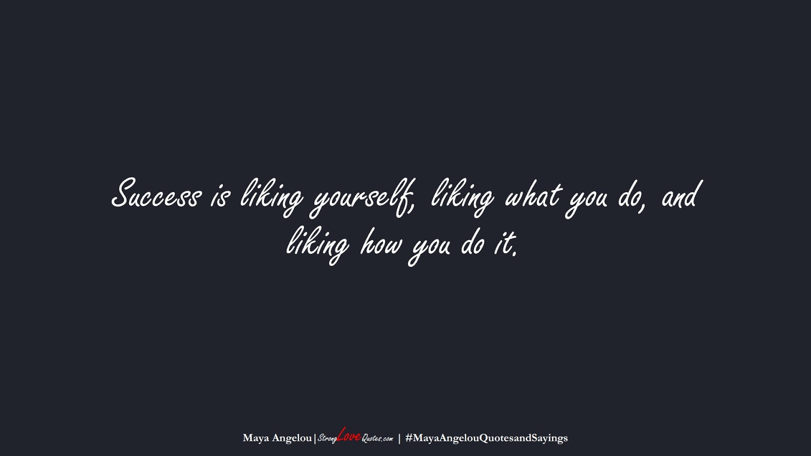 Success is liking yourself, liking what you do, and liking how you do it. (Maya Angelou);  #MayaAngelouQuotesandSayings