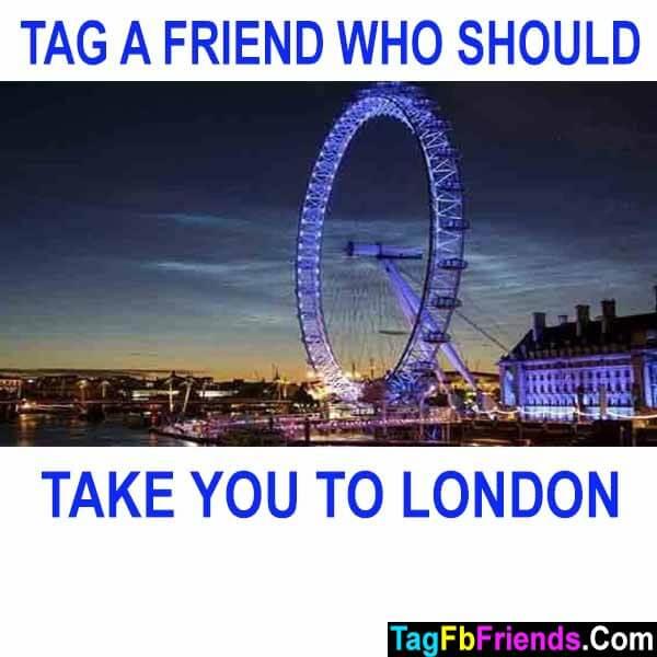 Tag a friend who should take you to london