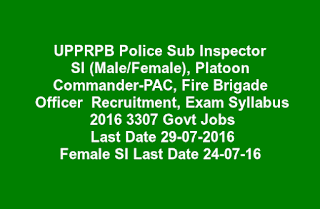 UPPRPB Police Sub Inspector  SI (Male/Female), Platoon  Commander-PAC, Fire Brigade  Officer  Recruitment, Exam Syllabus  2016 3307 Govt Jobs  Last Date 29-07-2016 Female SI Last Date 24-07-16