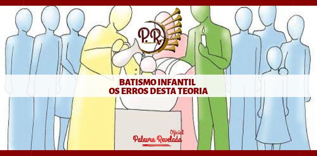 BATISMO INFANTIL OS ERROS DESTA TEORIA