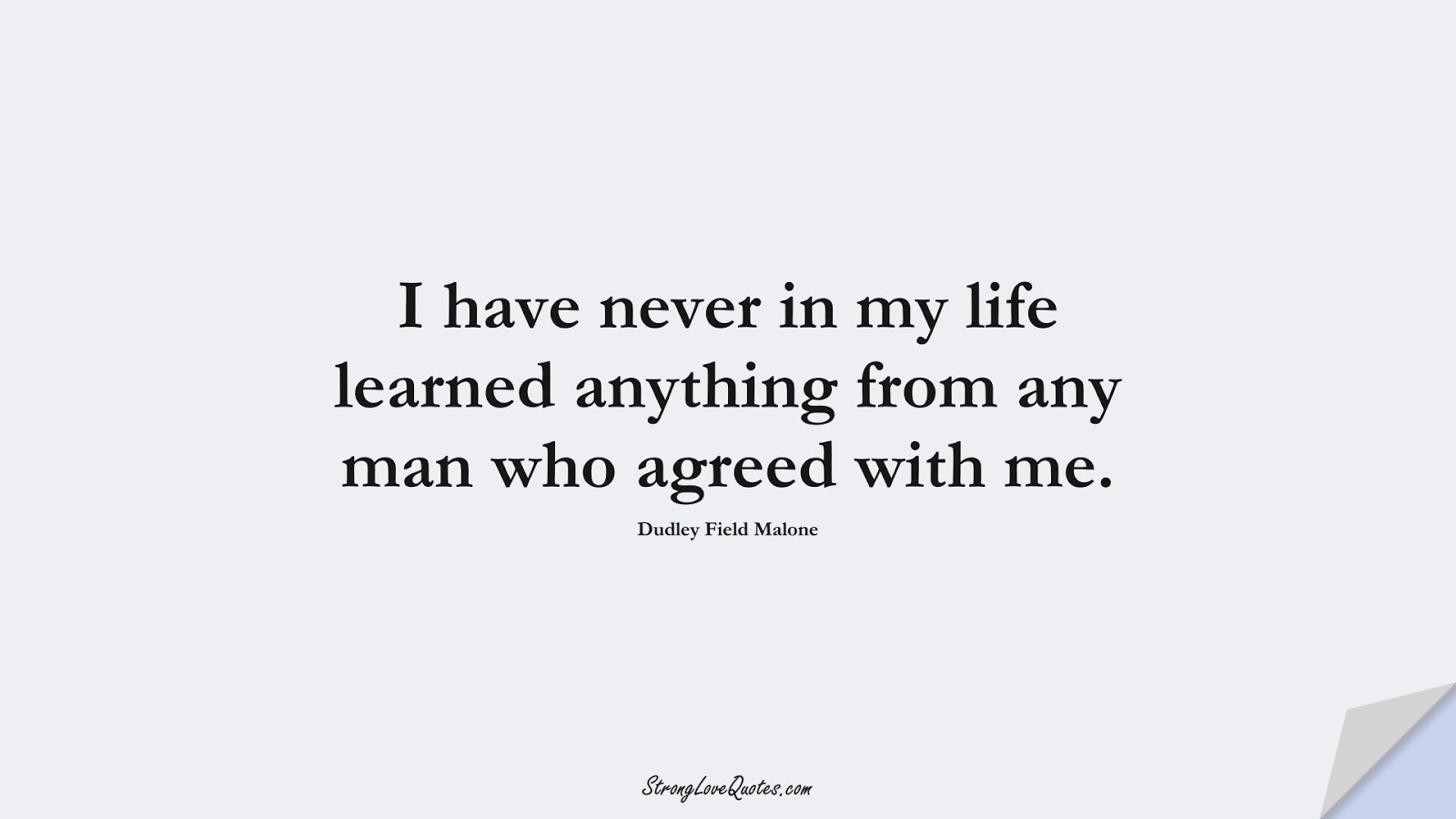 I have never in my life learned anything from any man who agreed with me. (Dudley Field Malone);  #EducationQuotes