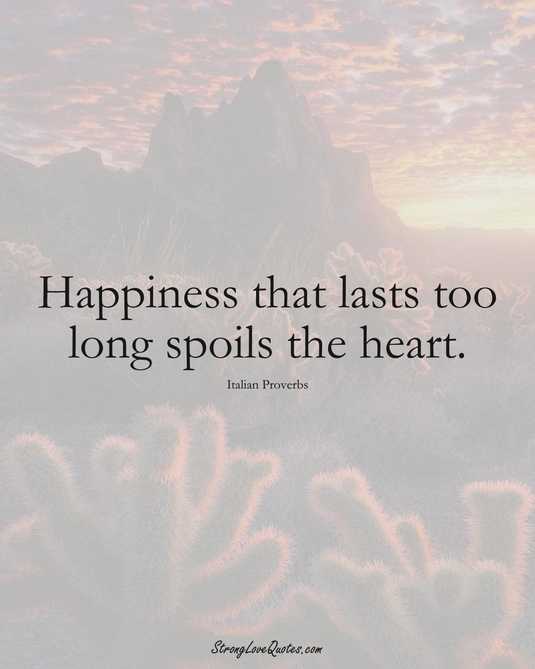 Happiness that lasts too long spoils the heart. (Italian Sayings);  #EuropeanSayings