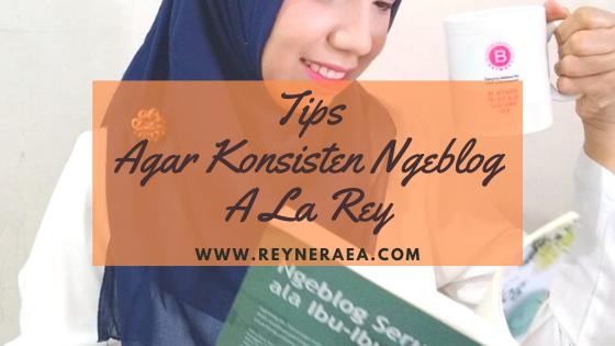 Tips Agar Konsisten Ngeblog A La Rey