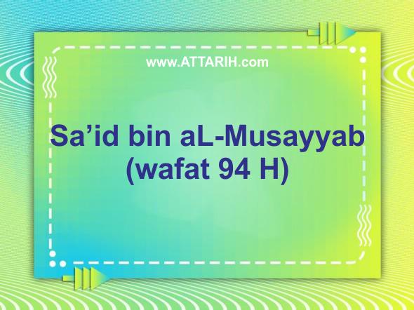 Biografi Sa'id bin aL-Musayyab (wafat 94 H)
