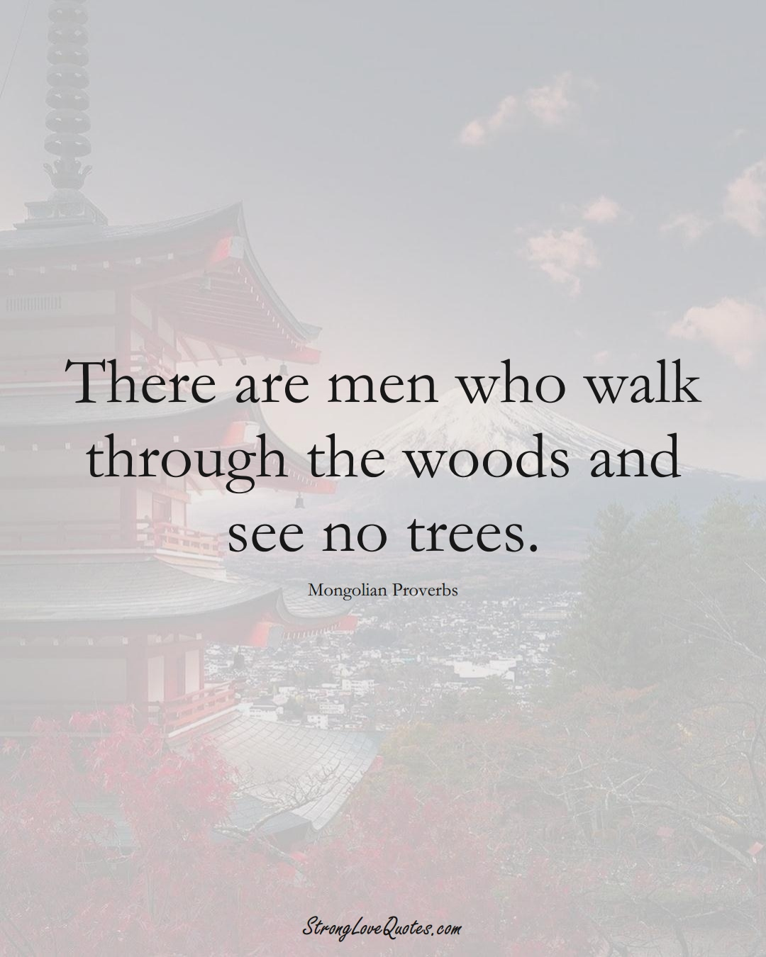 There are men who walk through the woods and see no trees. (Mongolian Sayings);  #AsianSayings