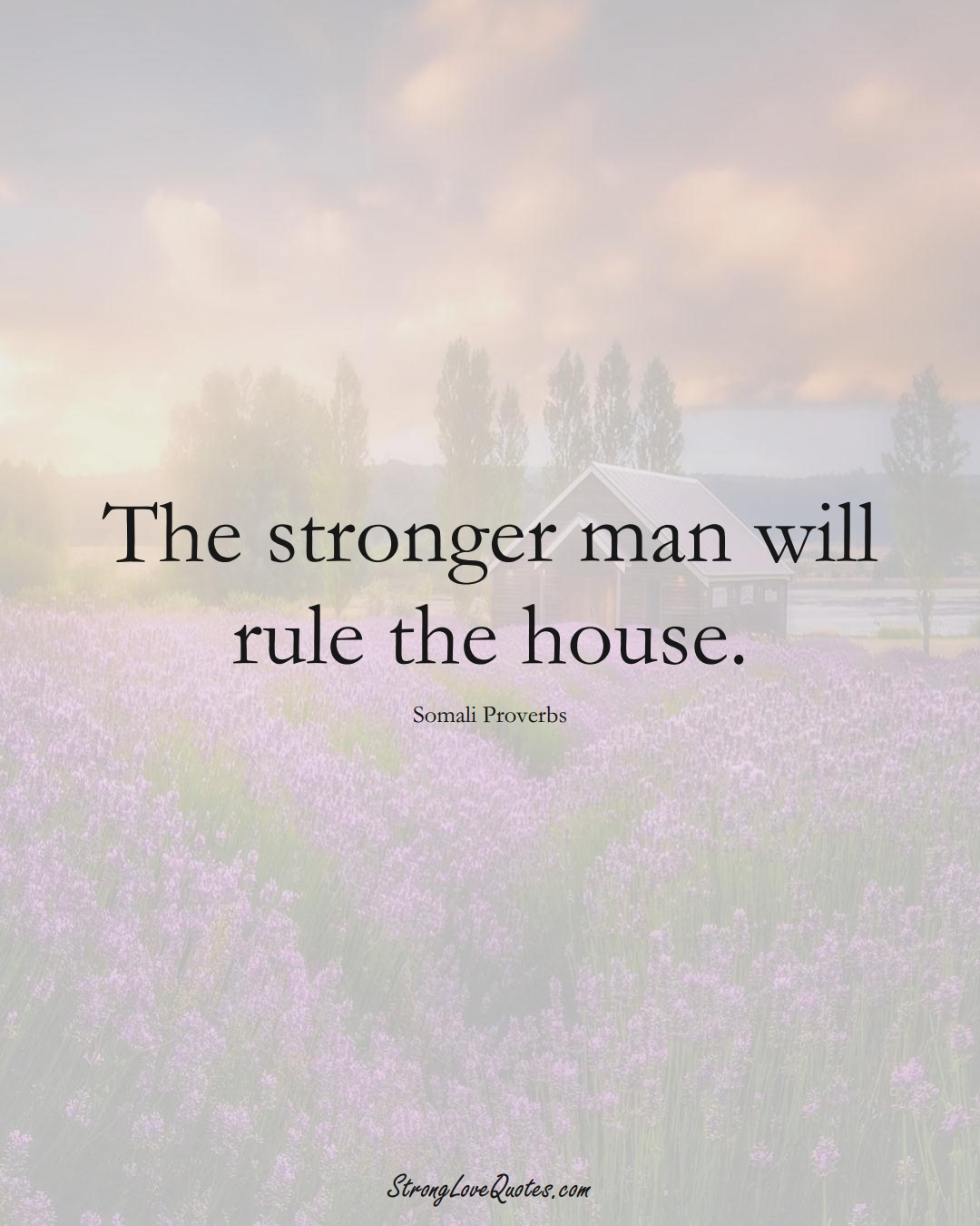 The stronger man will rule the house. (Somali Sayings);  #AfricanSayings