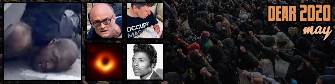 Dear 2020, May: Black Lives Matter shut down the world after George Floyd is murdered by a cop; Dominic Cummings makes and breaks lockdown covid rules; Elon Musk and Grimes have a baby called X Æ A-12; they see a blackhole; Little Richard dies which sucks