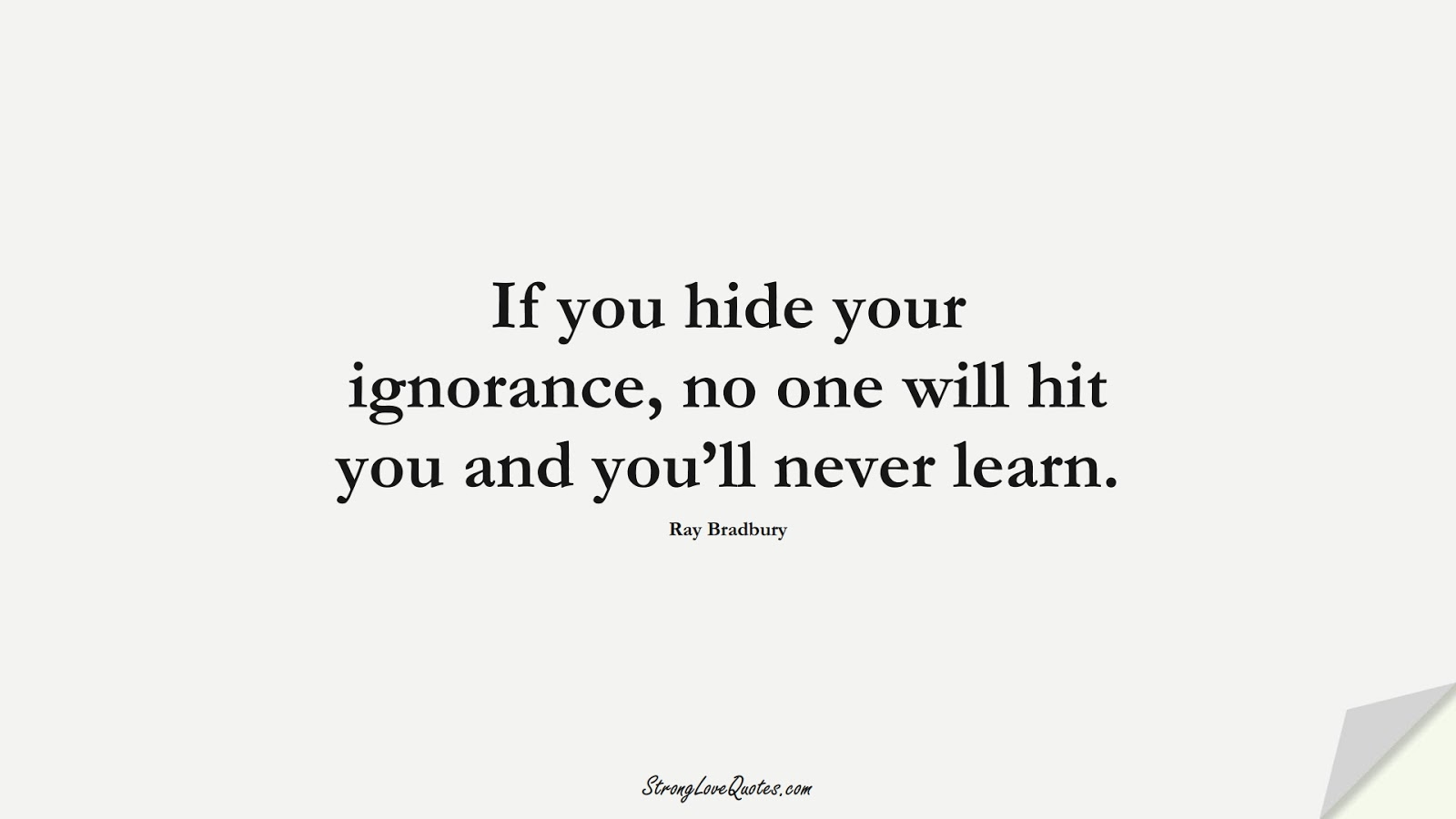 If you hide your ignorance, no one will hit you and you'll never learn. (Ray Bradbury);  #LearningQuotes