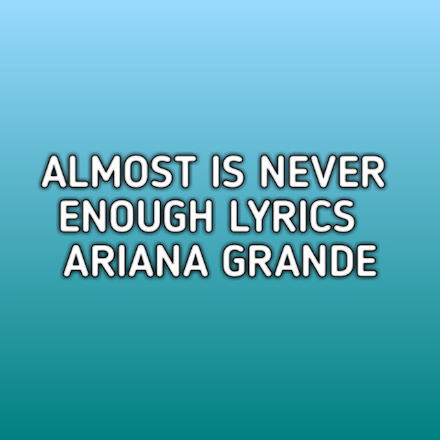 Almost Is Never Enough Ariana Grande Lyrics