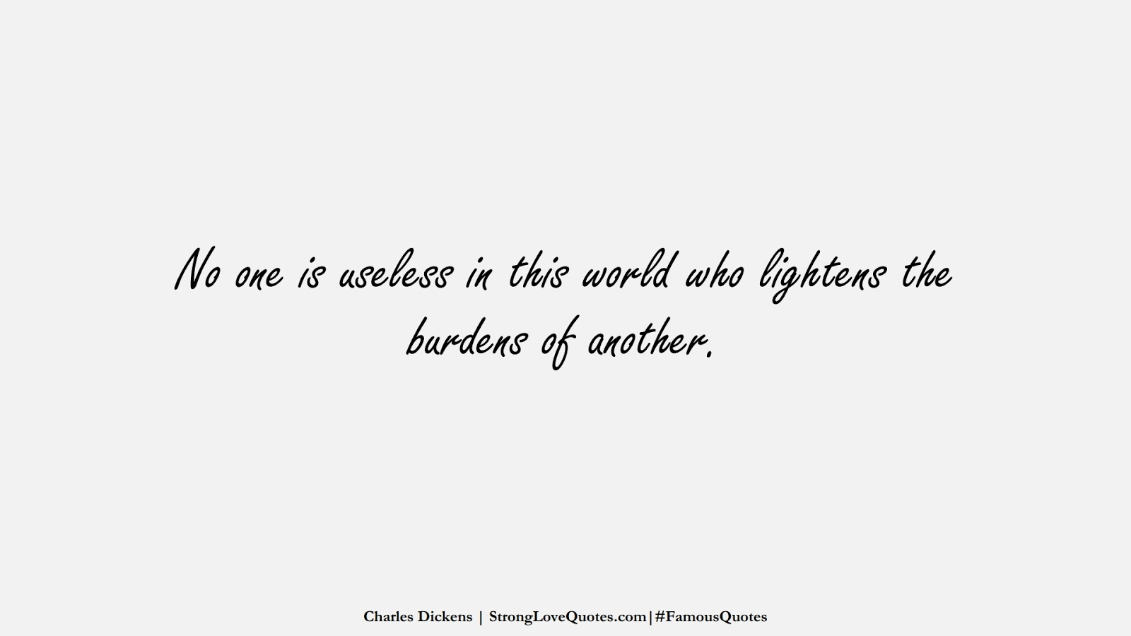 No one is useless in this world who lightens the burdens of another. (Charles Dickens);  #FamousQuotes