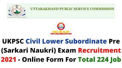 Free Job Alert: UKPSC Civil Lower Subordinate Pre (Sarkari Naukri) Exam Recruitment 2021 - Online Form For Total 224 Job