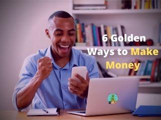 6 Golden Ways to Make Money