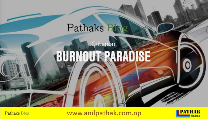 Burnout Paradise System Requirements, pathaks blog, anil pathak
