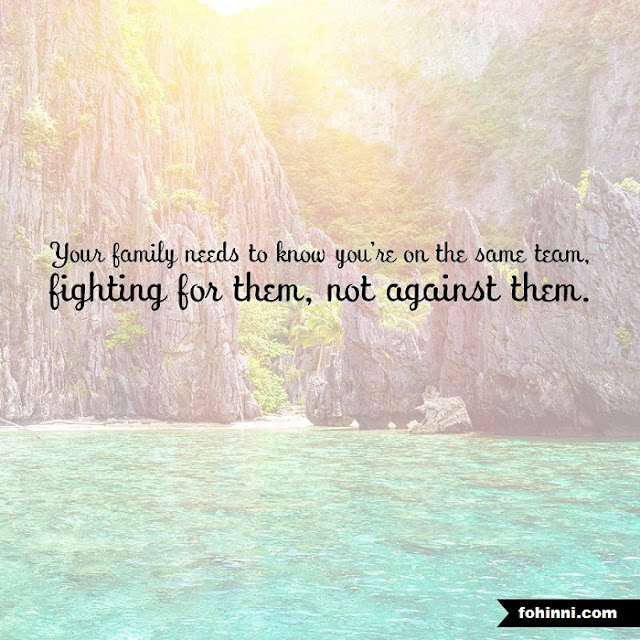 YOUR FAMILY NEEDS TO KNOW YOU ARE ON THE SAME TEAM, FIGHTING FOR THEM, NOT AGAINST THEM.