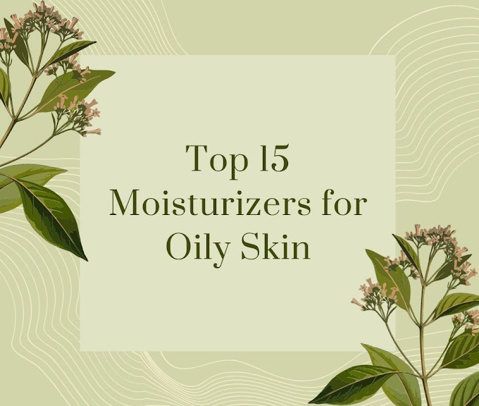 Top 15 Moisturizars for Oily Skin