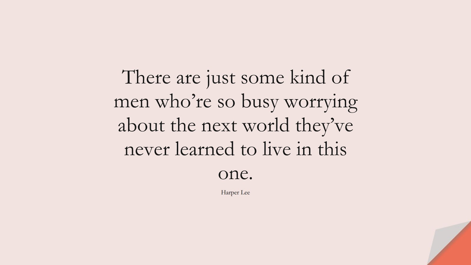 There are just some kind of men who're so busy worrying about the next world they've never learned to live in this one. (Harper Lee);  #ChangeQuotes