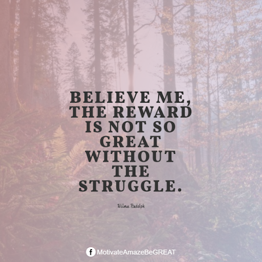 "Inspirational Quotes About Life And Struggles: ""Believe me, the reward is not so great without the struggle."" - Wilma Rudolph"