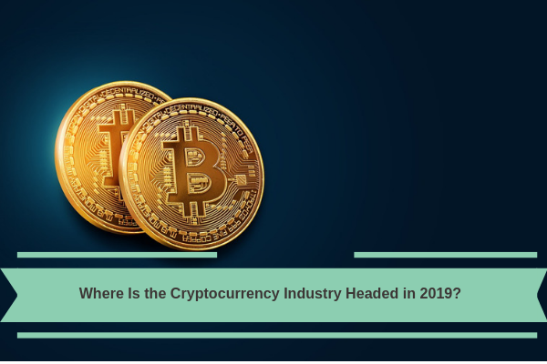 Where Is the Cryptocurrency Industry Headed in 2019?